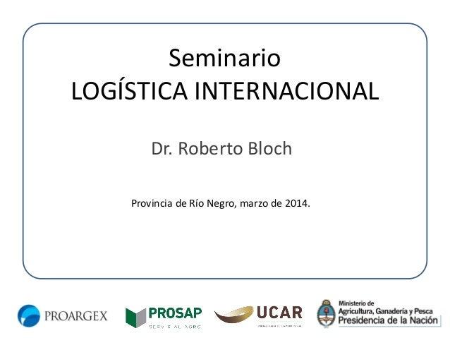 Seminario LOGÍSTICA INTERNACIONAL Dr. Roberto Bloch Provincia de Río Negro, marzo de 2014.