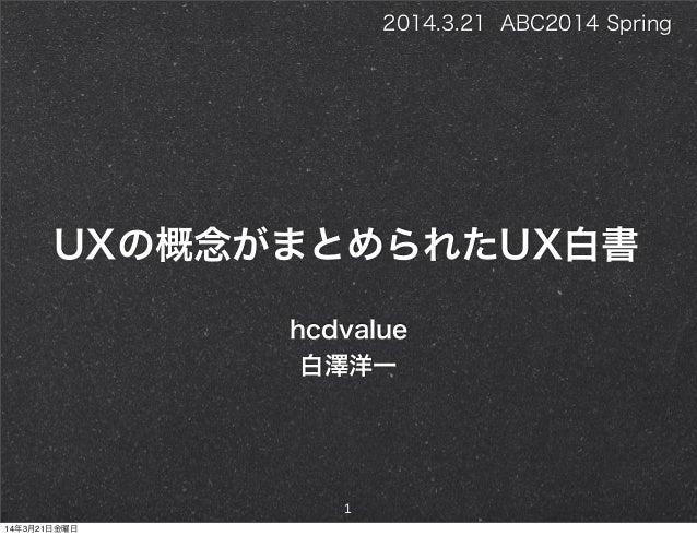 UXの概念がまとめられたUX白書 hcdvalue 白澤洋一 1 2014.3.21 ABC2014 Spring 14年3月21日金曜日