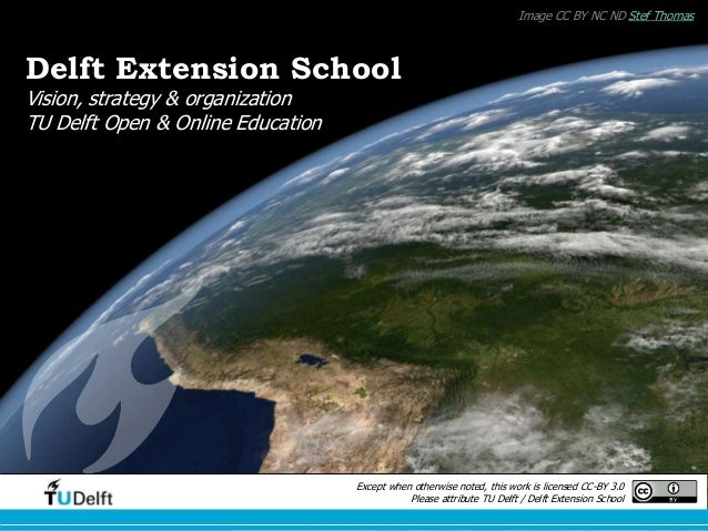 Delft Extension School March 21, 2014 Image CC BY NC ND Stef Thomas Except when otherwise noted, this work is licensed CC-...
