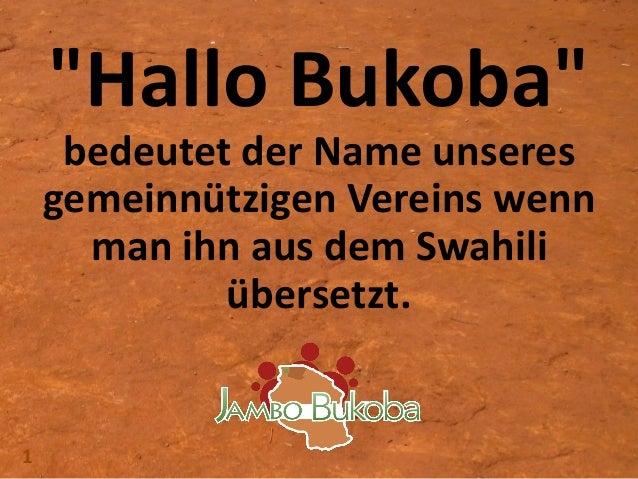 """1 """"Hallo Bukoba"""" bedeutet der Name unseres gemeinnützigen Vereins wenn man ihn aus dem Swahili übersetzt."""