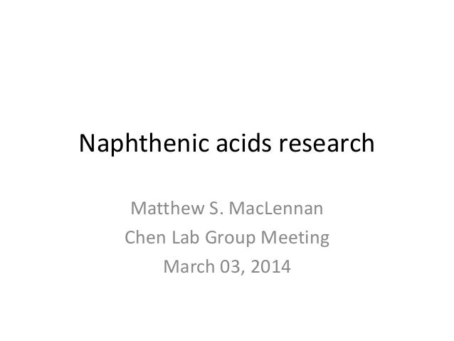 Naphthenic acids research Matthew S. MacLennan Chen Lab Group Meeting March 03, 2014