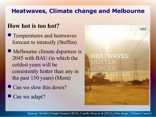 Heatwaves, Climate change and Melbourne How hot is too hot? Temperatures and heatwaves forecast to intensify (Steffen) M...