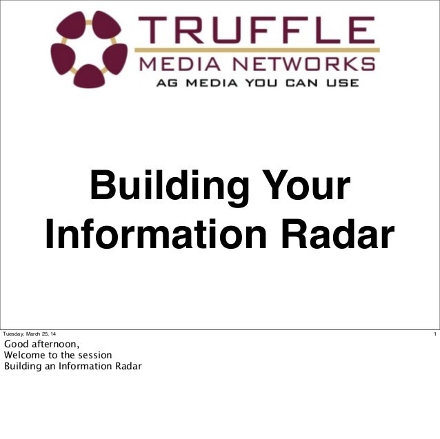 Building Your Information Radar 1Tuesday, March 25, 14 Good afternoon, Welcome to the session Building an Information Radar