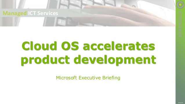 SYNERGICS Microsoft Executive Briefing Cloud OS accelerates product development March 25th Managed ICT Services