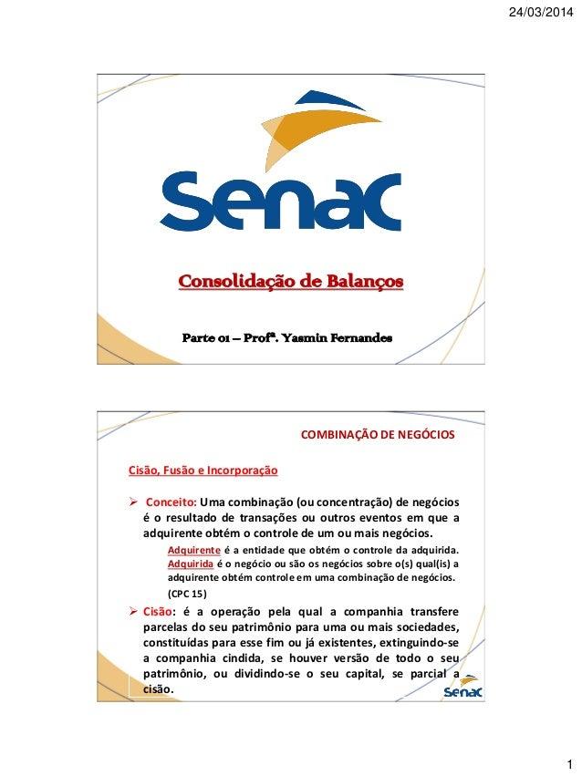 24/03/2014 1 Consolidação de Balanços Parte 01 – Profª. Yasmin Fernandes COMBINAÇÃO DE NEGÓCIOS Cisão, Fusão e Incorporaçã...