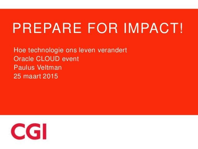 PREPARE FOR IMPACT! Hoe technologie ons leven verandert Oracle CLOUD event Paulus Veltman 25 maart 2015