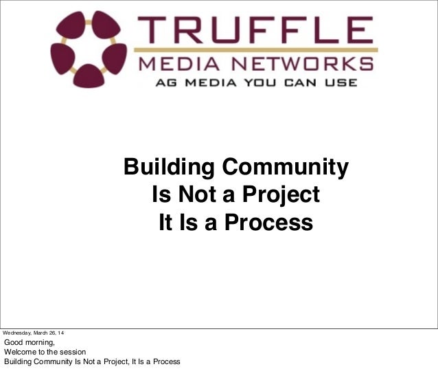 Building Community Is Not a Project It Is a Process Wednesday, March 26, 14 Good morning, Welcome to the session Building ...