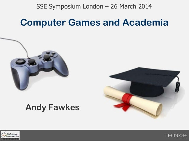 Andy Fawkes Computer Games and Academia SSE Symposium London – 26 March 2014