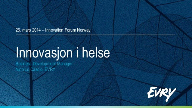 Innovasjon i helse Business Development Manager Nino Lo Cascio, EVRY 26. mars 2014 – Innovation Forum Norway
