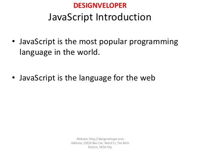 DESIGNVELOPER JavaScript Introduction • JavaScript is the most popular programming language in the world. • JavaScript is ...
