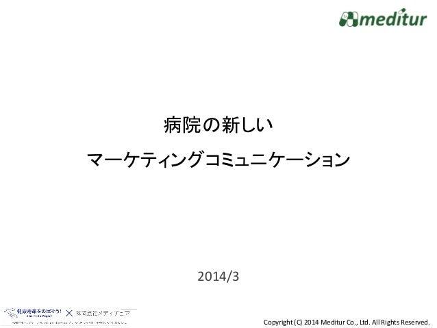 Copyright (C) 2014 Meditur Co., Ltd. All Rights Reserved. 2014/3 病院の新しい マーケティングコミュニケーション