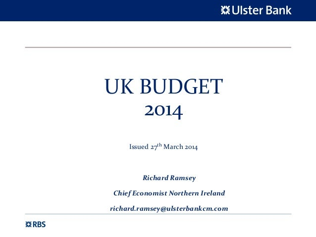 UKBUDGET 2014 Issued27th March2014 RichardRamsey ChiefEconomistNorthernIreland richard.ramsey@ulsterbankcm.com