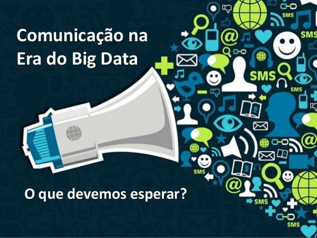 Comunicação na Era do Big Data O que devemos esperar?