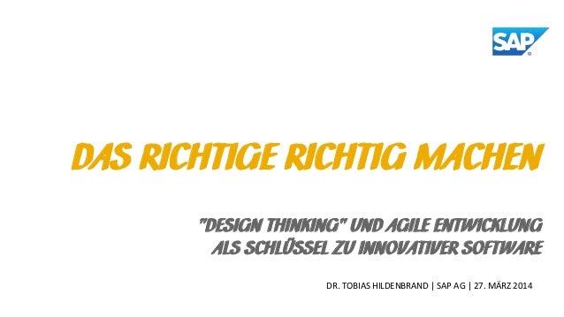 """DR. TOBIAS HILDENBRAND   SAP AG   27. MÄRZ 2014 DAS RICHTIGE RICHTIG MACHEN """"DESIGN THINKING"""" UND AGILE ENTWICKLUNG ALS SC..."""