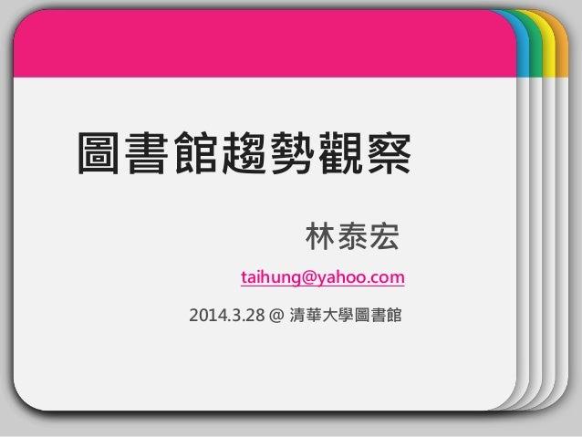 圖書館趨勢觀察 林泰宏 taihung@yahoo.com 2014.3.28 @ 清華大學圖書館