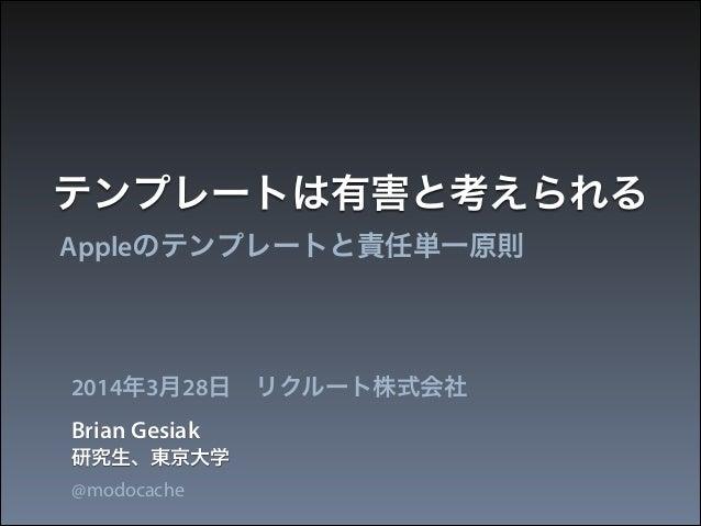 テンプレートは有害と考えられる Appleのテンプレートと責任単一原則 Brian Gesiak 2014年3月28日リクルート株式会社 研究生、東京大学 @modocache