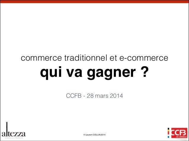 © Laurent COLLIN 2014 a tezzaC O N S E I L e n S T R AT É G I E commerce traditionnel et e-commerce qui va gagner ? CCFB -...