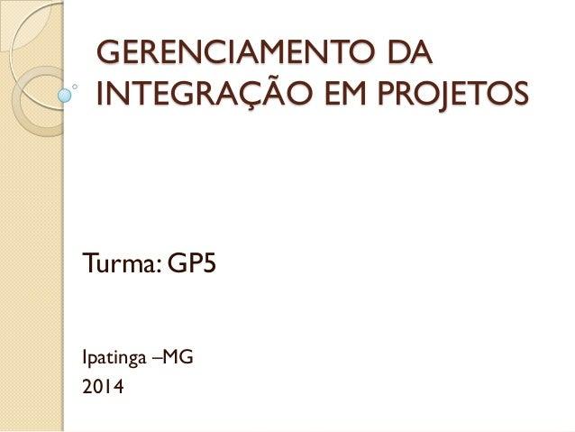 GERENCIAMENTO DA INTEGRAÇÃO EM PROJETOS Turma: GP5 Ipatinga –MG 2014