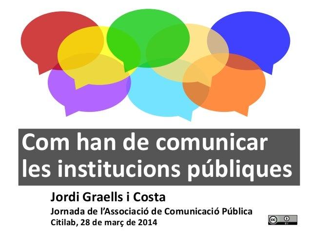 1 Com han de comunicar les institucions públiques Jordi Graells i Costa Jornada de l'Associació de Comunicació Pública Cit...