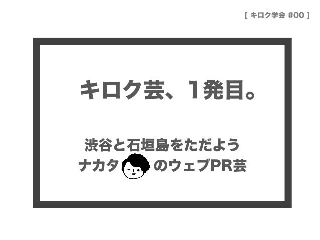キロク芸、1発目。 渋谷と石垣島をただよう ナカタ のウェブPR芸 [ キロク学会 #00 ]