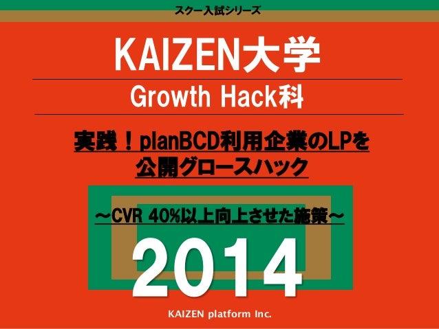 スクー入試シリーズ KAIZEN大学 Growth Hack科 〜CVR 40%以上向上させた施策〜 2014KAIZEN platform Inc. 実践!planBCD利用企業のLPを 公開グロースハック