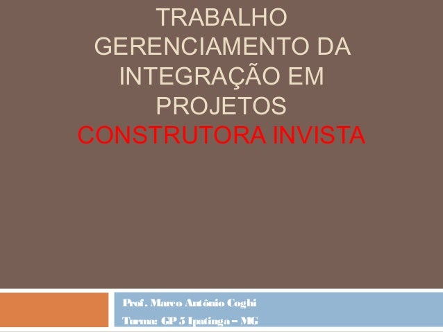 TRABALHO GERENCIAMENTO DA INTEGRAÇÃO EM PROJETOS CONSTRUTORA INVISTA Prof. Marco Antônio Coghi Turma: GP5 Ipatinga – MG