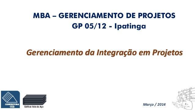 Edifício Vale do Aço GP 05/12 - Ipatinga Gerenciamento da Integração em Projetos MBA – GERENCIAMENTO DE PROJETOS Março / 2...