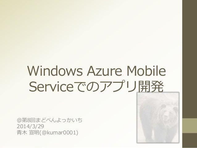 Windows Azure Mobile Serviceでのアプリ開発 @第8回まどべんよっかいち 2014/3/29 青木 宣明(@kumar0001)