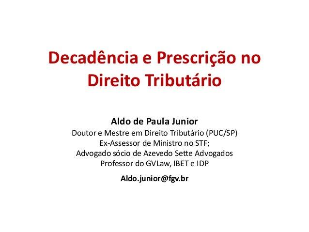 Decadência e Prescrição no Direito Tributário Aldo de Paula Junior Doutor e Mestre em Direito Tributário (PUC/SP) Ex-Asses...