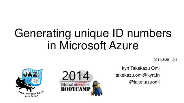 Generating unique ID numbers in Microsoft Azure kyrt Takekazu Omi takekazu.omi@kyrt.in @takekazuomi 2014/3/29 1.0.1