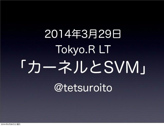 2014年3月29日 Tokyo.R LT 「カーネルとSVM」 @tetsuroito 2014年3月29日土曜日