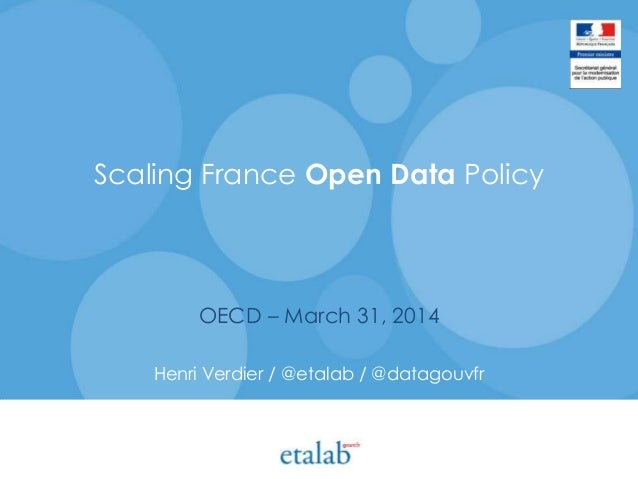 Scaling France Open Data Policy OECD – March 31, 2014 Henri Verdier / @etalab / @datagouvfr