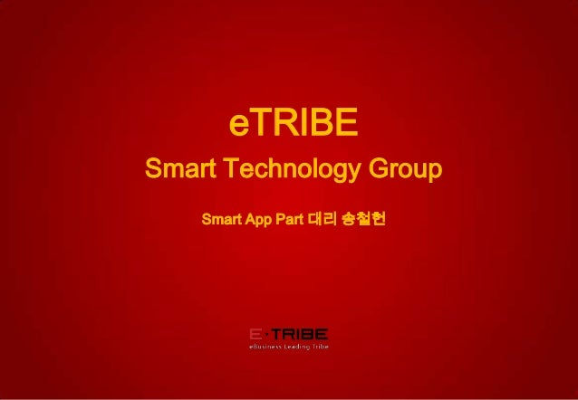 © 2012 eTRIBE Inc. All rights reserved. 1 eTRIBE Smart Technology Group Smart App Part 대리 송철헌