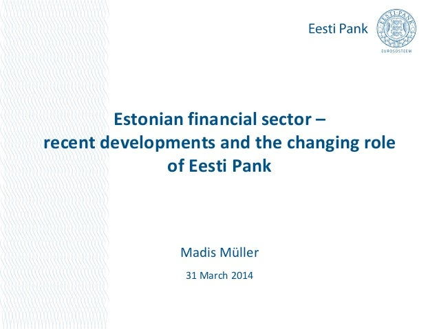 Estonian financial sector – recent developments and the changing role of Eesti Pank Madis Müller 31 March 2014