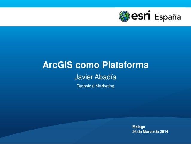 ArcGIS como Plataforma Javier Abadía Technical Marketing Málaga 26 de Marzo de 2014
