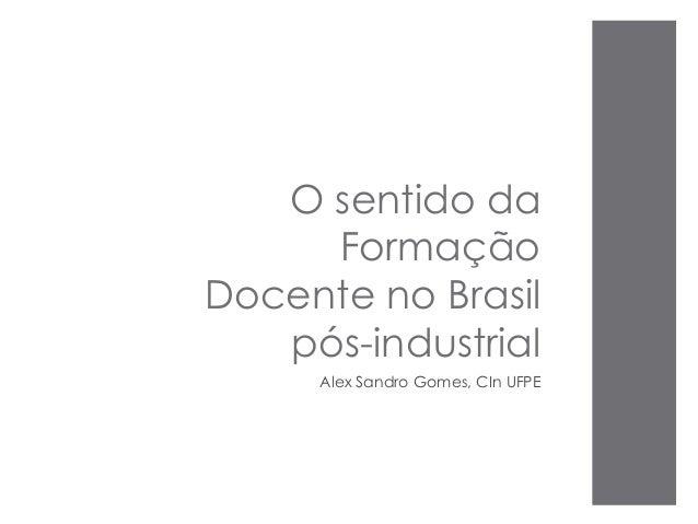 O sentido da Formação Docente no Brasil pós-industrial Alex Sandro Gomes, CIn UFPE