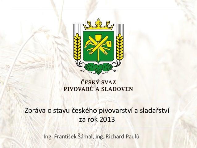 Zpráva  o  stavu  českého  pivovarství  a  sladařství     za  rok  2013   Ing.  Fran@šek  Šámal,...
