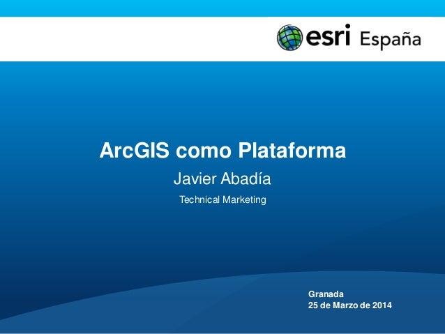 ArcGIS como Plataforma Javier Abadía Technical Marketing Granada 25 de Marzo de 2014