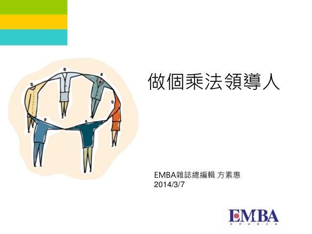 1 做個乘法領導人 EMBA雜誌總編輯 方素惠 2014/3/7