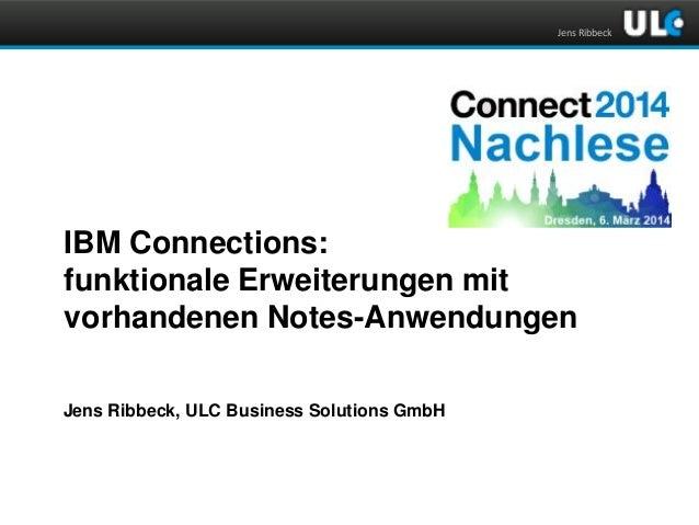 Jens Ribbeck  IBM Connections: funktionale Erweiterungen mit vorhandenen Notes-Anwendungen Jens Ribbeck, ULC Business Solu...