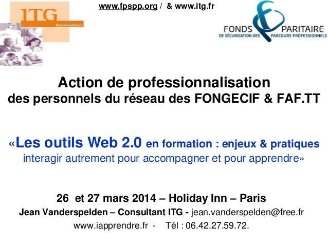 Action de professionnalisation des personnels du réseau des FONGECIF & FAF.TT 26 et 27 mars 2014 – Holiday Inn – Paris Jea...