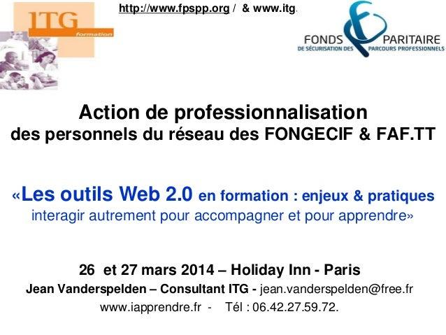 Action de professionnalisation des personnels du réseau des FONGECIF & FAF.TT 26 et 27 mars 2014 – Holiday Inn - Paris Jea...