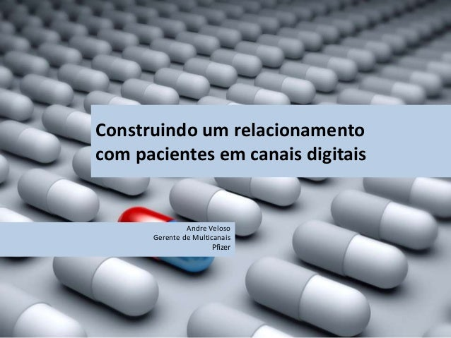 Construindo um relacionamento com pacientes em canais digitais Andre Veloso Gerente de Multicanais Pfizer