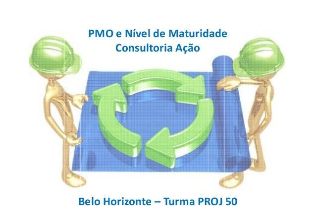 PMO e Nível de Maturidade Consultoria Ação Belo Horizonte – Turma PROJ 50