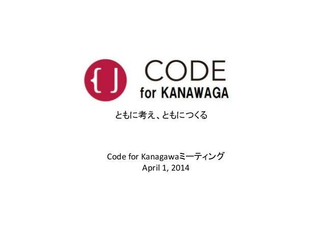 ともに考え、ともにつくる Code for Kanagawaミーティング April 1, 2014 ともに考え、ともにつくる