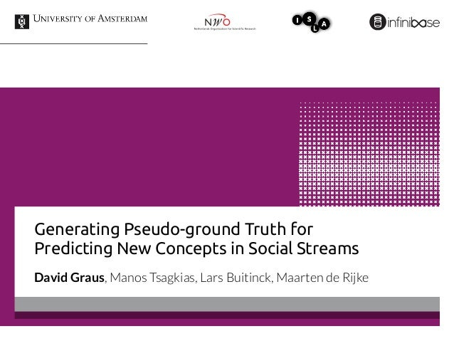 Generating Pseudo-ground Truth for Predicting New Concepts in Social Streams David Graus, Manos Tsagkias, Lars Buitinck, M...