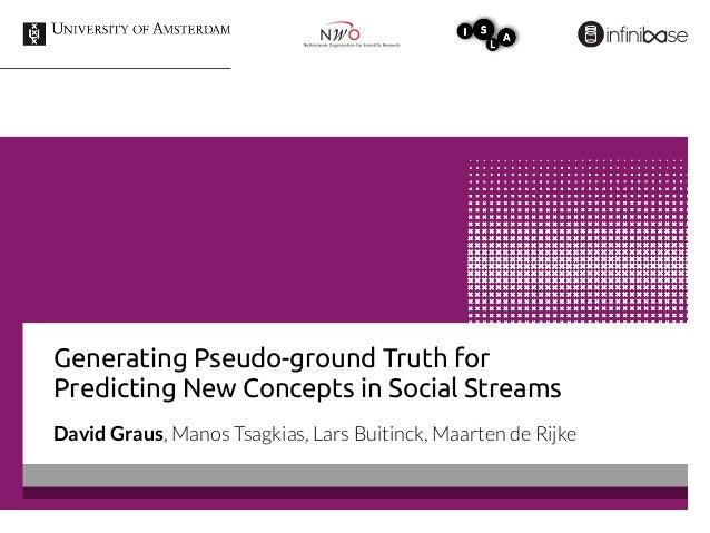 Generating Pseudo-ground Truth for Predicting New Concepts in Social Streams David Graus, Manos Tsagkias, Lars Buitinck, M...