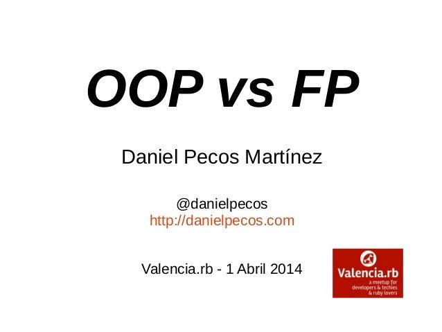 OOP vs FP Daniel Pecos Martínez @danielpecos http://danielpecos.com Valencia.rb - 1 Abril 2014
