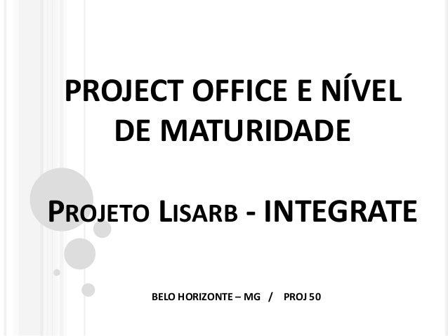 PROJECT OFFICE E NÍVEL DE MATURIDADE PROJETO LISARB - INTEGRATE BELO HORIZONTE – MG / PROJ 50