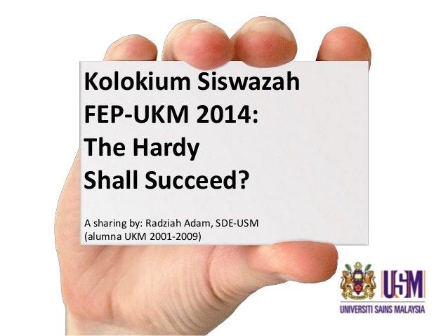 Kolokium Siswazah FEP-UKM 2014: The Hardy Shall Succeed? A sharing by: Radziah Adam, SDE-USM (alumna UKM 2001-2009)